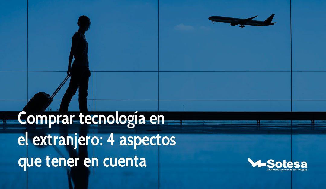 Comprar tecnología en el extranjero: 4 aspectos que tener en cuenta